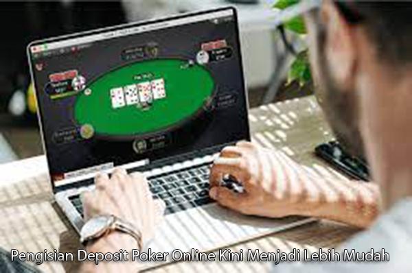 Pengisian Deposit Poker Online Kini Menjadi Lebih Mudah